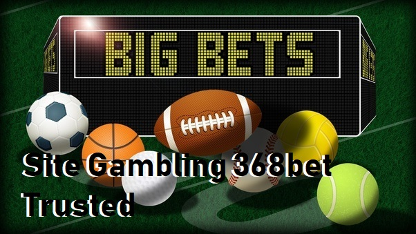 Site Gambling 368bet Trusted